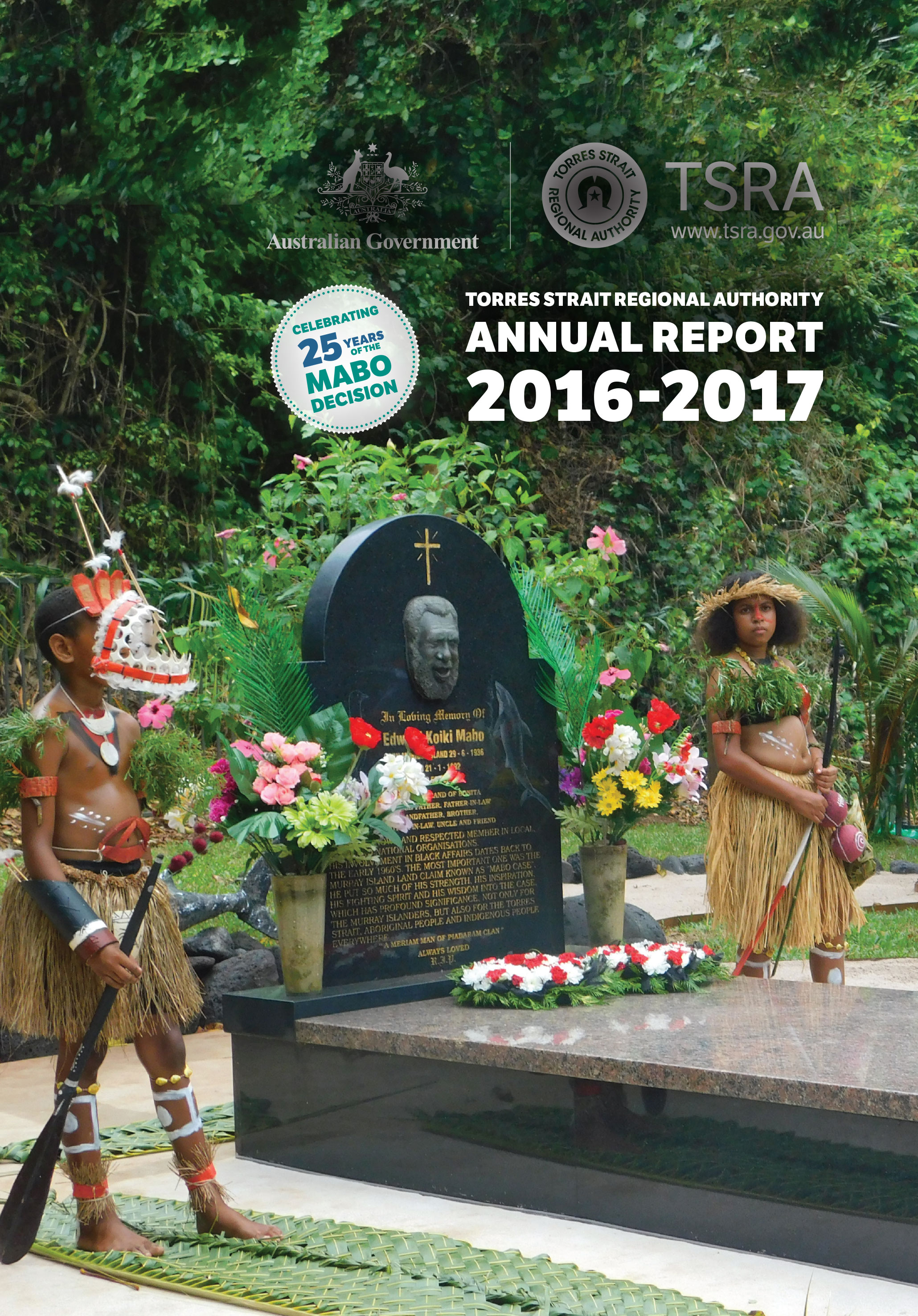 The cover photo features the gravesite of Torres Strait Native Title pioneer the late Mr Eddie Koiki Mabo. The gravesite was photographed by the TSRA's Native Title Office during the 25th Anniversary Celebration of the historic High Court Mabo decision. The landmark Mabo decision was a significant achievement for Indigenous land rights and opened the door for Native Title recognition and determinations not only in the Torres Strait but across Australia.